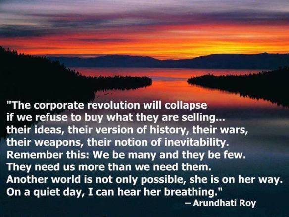 Arundhat Roy the corporate revolution will collpase if we refuse to buy what they are selling..their ideas, their version of history, their wars, their weapons, their notion of inevitablitiy....jpg